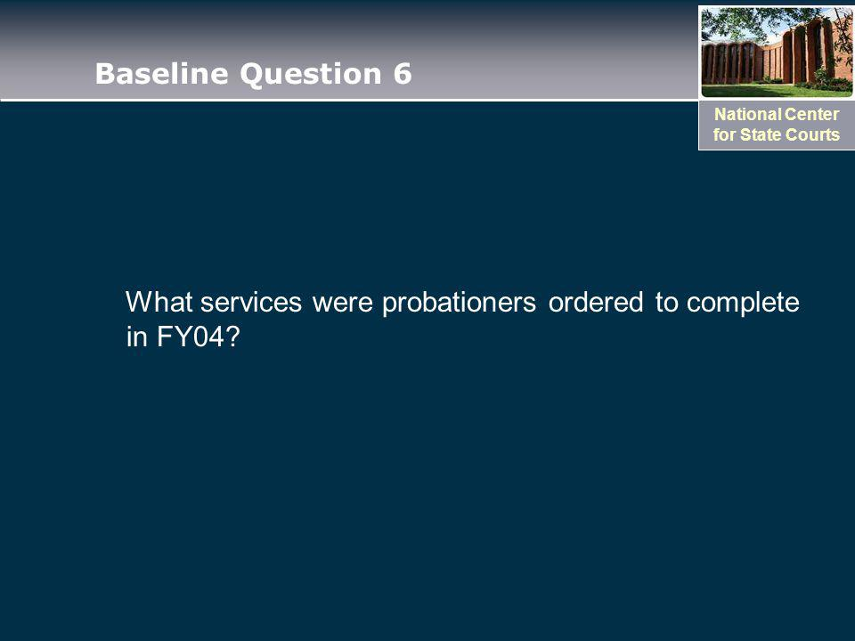 National Center for State Courts Baseline Question 6 What services were probationers ordered to complete in FY04?