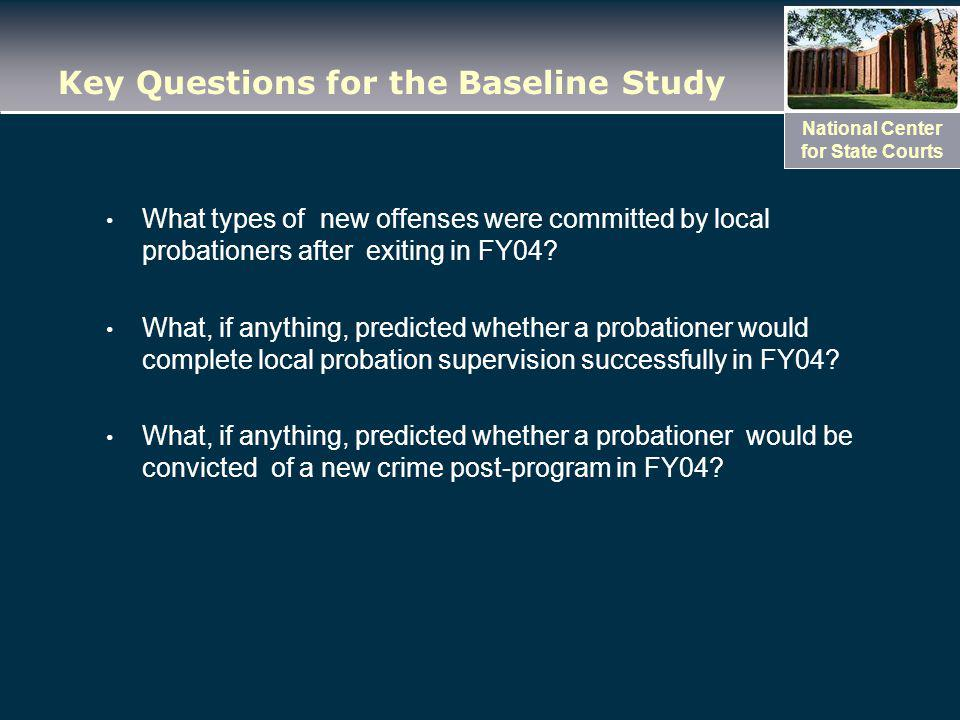 National Center for State Courts Key Questions for the Baseline Study What types of new offenses were committed by local probationers after exiting in FY04.