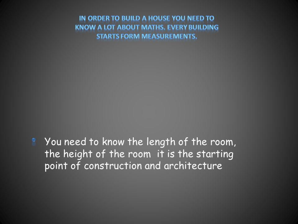 You need to know the length of the room, the height of the room it is the starting point of construction and architecture