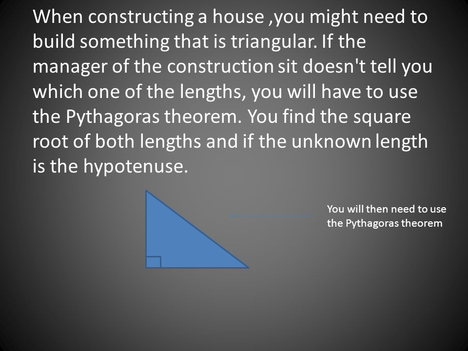 When constructing a house,you might need to build something that is triangular.