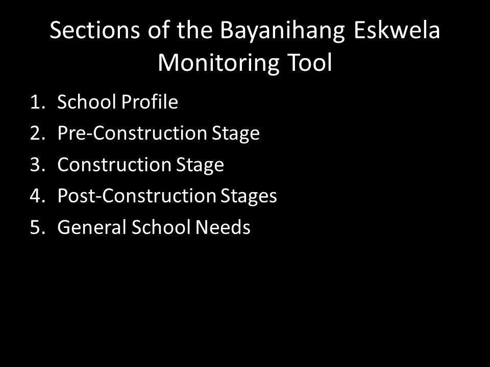 Sections of the Bayanihang Eskwela Monitoring Tool 1.School Profile 2.Pre-Construction Stage 3.Construction Stage 4.Post-Construction Stages 5.General School Needs