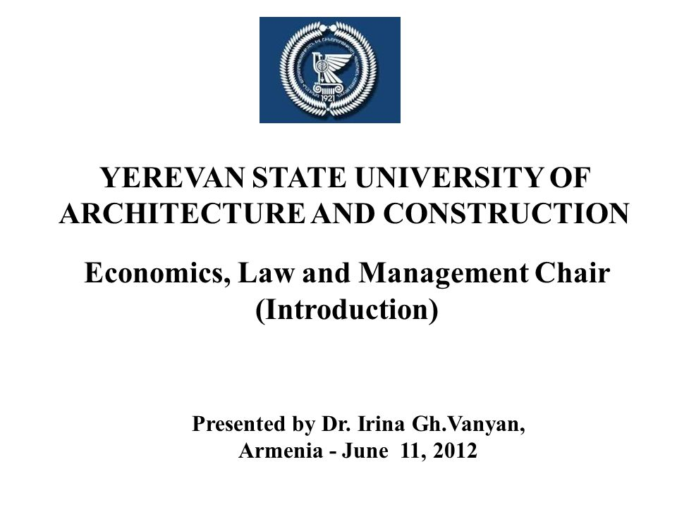 YEREVAN STATE UNIVERSITY OF ARCHITECTURE AND CONSTRUCTION Economics, Law and Management Chair (Introduction) Presented by Dr. Irina Gh.Vanyan, Armenia