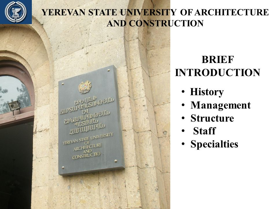 YEREVAN STATE UNIVERSITY OF ARCHITECTURE AND CONSTRUCTION BRIEF INTRODUCTION History Management Structure Staff Specialties