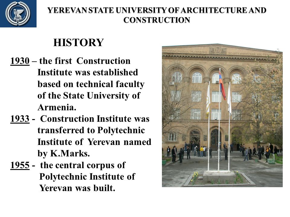 HISTORY 1930 – the first Construction Institute was established based on technical faculty of the State University of Armenia. 1933 - Construction Ins
