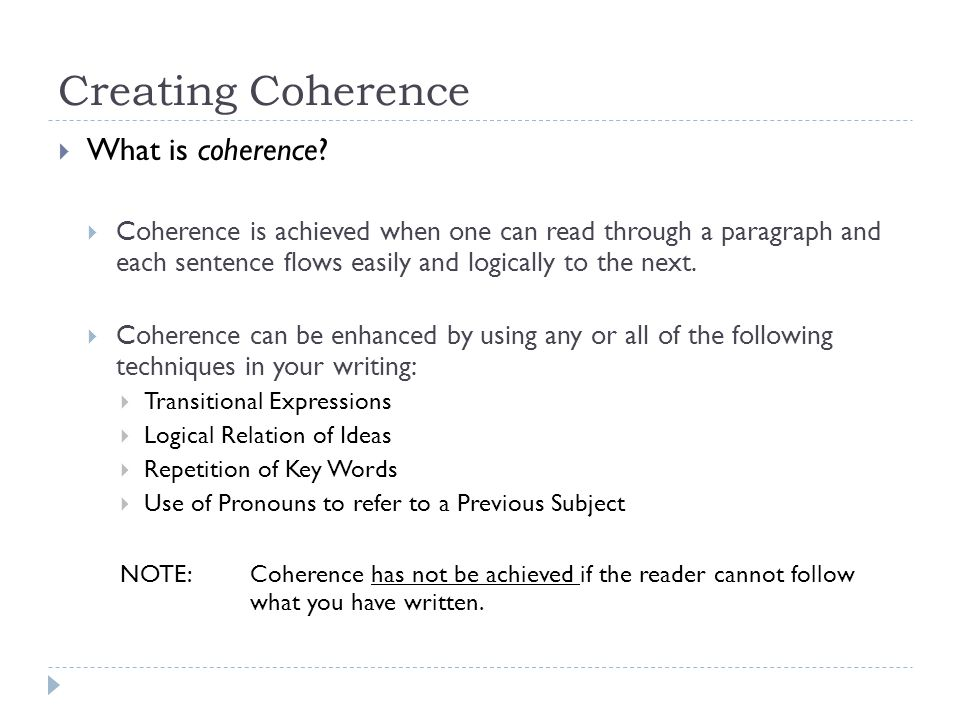 Creating Coherence What is coherence? Coherence is achieved when one can read through a paragraph and each sentence flows easily and logically to the