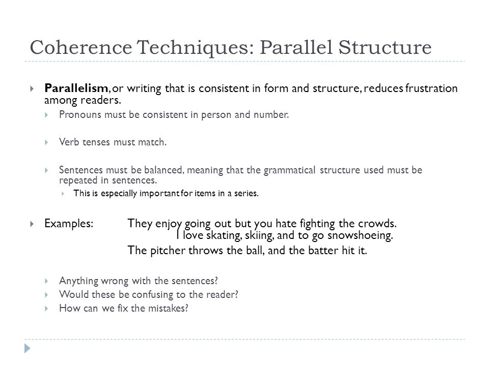 Coherence Techniques: Parallel Structure Parallelism, or writing that is consistent in form and structure, reduces frustration among readers. Pronouns