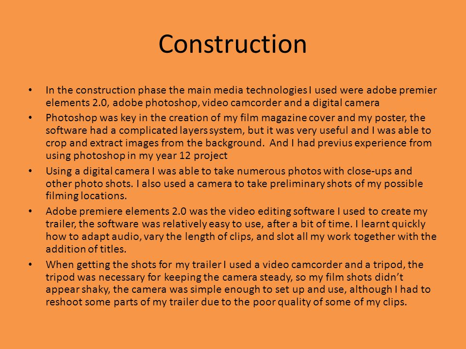 Construction In the construction phase the main media technologies I used were adobe premier elements 2.0, adobe photoshop, video camcorder and a digi