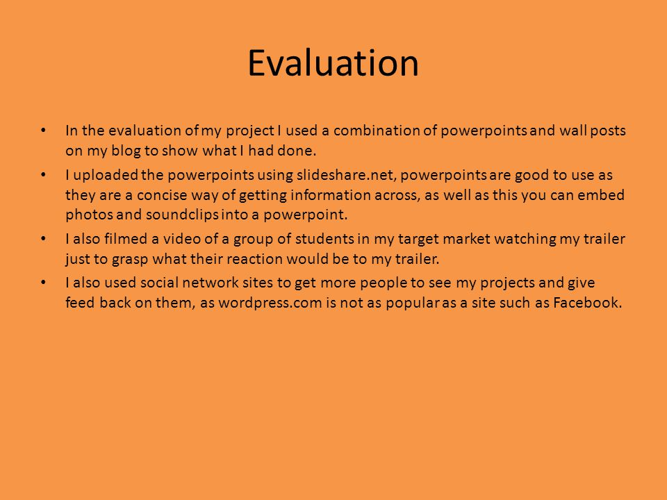 Evaluation In the evaluation of my project I used a combination of powerpoints and wall posts on my blog to show what I had done. I uploaded the power