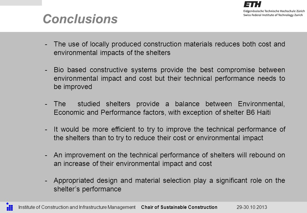 Chair of Sustainable ConstructionInstitute of Construction and Infrastructure Management29-30.10.2013 Conclusions -The use of locally produced construction materials reduces both cost and environmental impacts of the shelters -Bio based constructive systems provide the best compromise between environmental impact and cost but their technical performance needs to be improved -The studied shelters provide a balance between Environmental, Economic and Performance factors, with exception of shelter B6 Haiti -It would be more efficient to try to improve the technical performance of the shelters than to try to reduce their cost or environmental impact -An improvement on the technical performance of shelters will rebound on an increase of their environmental impact and cost -Appropriated design and material selection play a significant role on the shelters performance