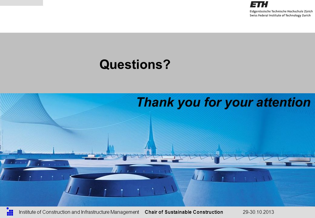 Chair of Sustainable ConstructionInstitute of Construction and Infrastructure Management29-30.10.2013 Questions.