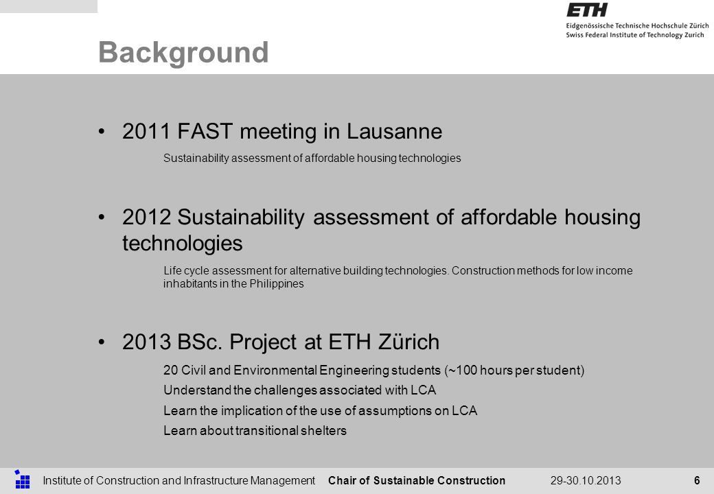 Chair of Sustainable ConstructionInstitute of Construction and Infrastructure Management29-30.10.2013 Background 6 2011 FAST meeting in Lausanne Sustainability assessment of affordable housing technologies 2012 Sustainability assessment of affordable housing technologies Life cycle assessment for alternative building technologies.