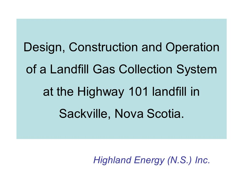 Design, Construction and Operation of a Landfill Gas Collection System at the Highway 101 landfill in Sackville, Nova Scotia. Highland Energy (N.S.) I