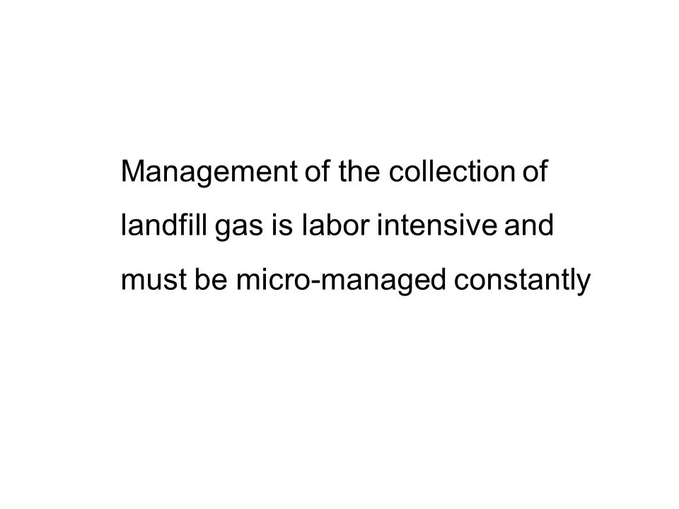 Management of the collection of landfill gas is labor intensive and must be micro-managed constantly