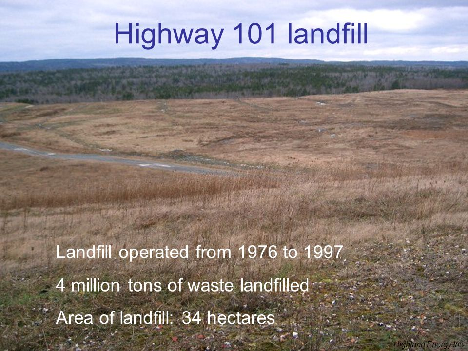 Highway 101 landfill Landfill operated from 1976 to 1997 4 million tons of waste landfilled Area of landfill: 34 hectares Highland Energy Inc.