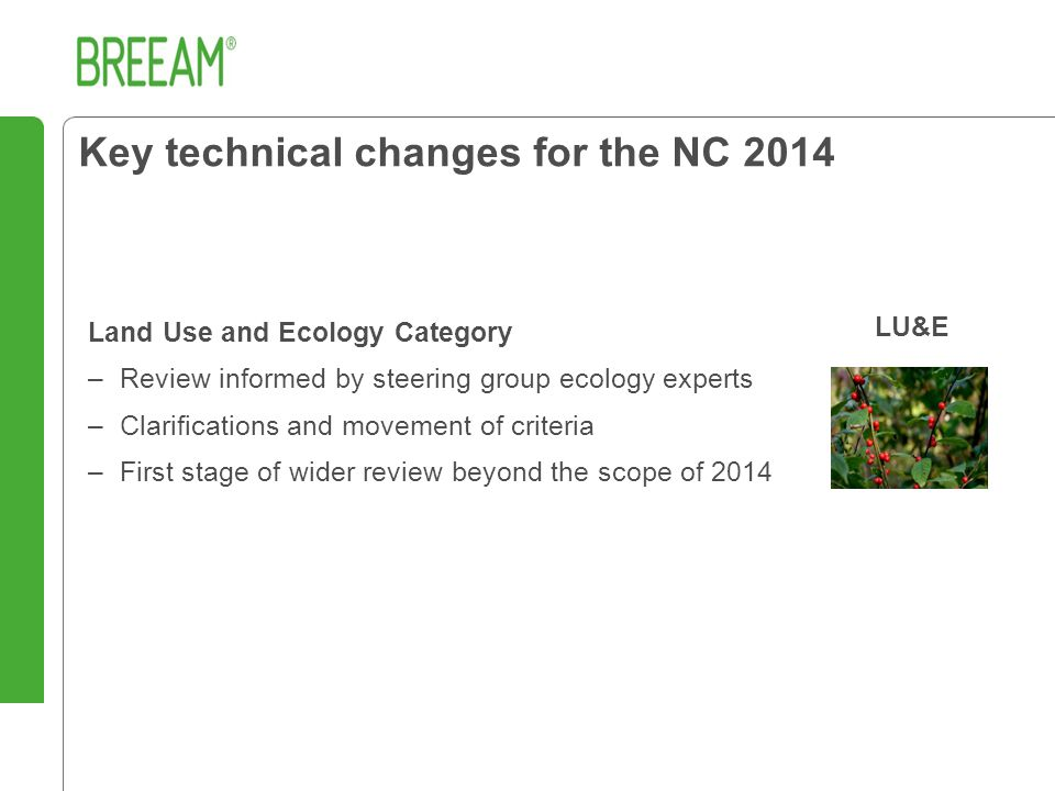 Land Use and Ecology Category –Review informed by steering group ecology experts –Clarifications and movement of criteria –First stage of wider review beyond the scope of 2014 Key technical changes for the NC 2014 LU&E