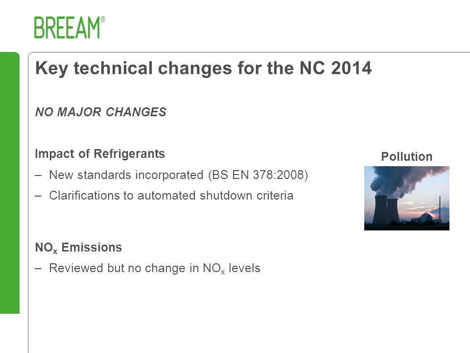 NO MAJOR CHANGES Impact of Refrigerants –New standards incorporated (BS EN 378:2008) –Clarifications to automated shutdown criteria NO x Emissions –Reviewed but no change in NO x levels Key technical changes for the NC 2014 Pollution