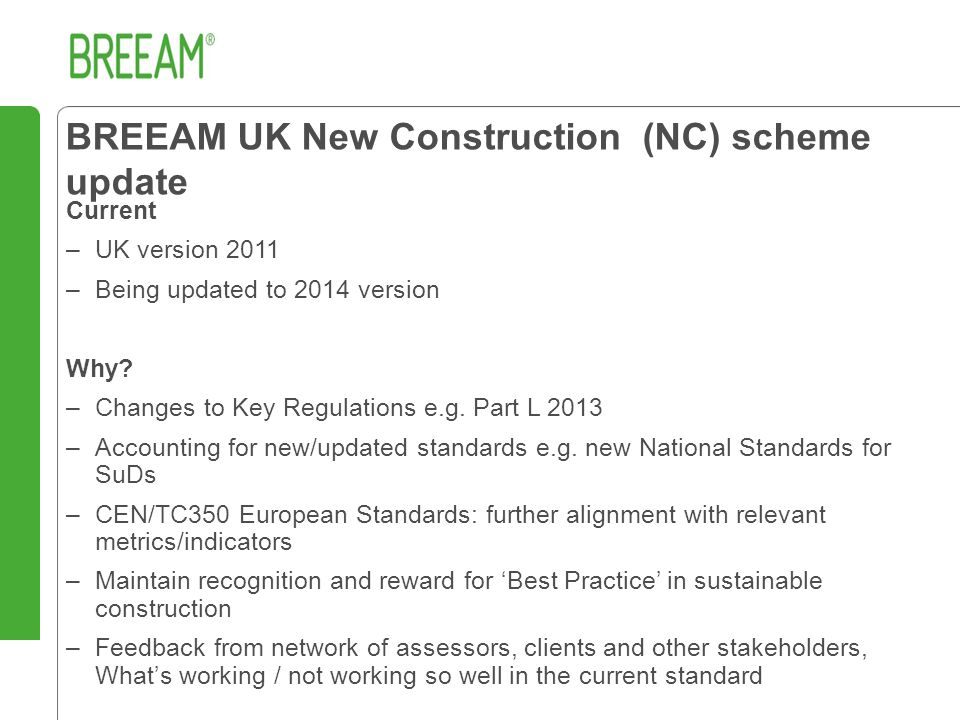 BREEAM UK New Construction (NC) scheme update Current –UK version 2011 –Being updated to 2014 version Why.