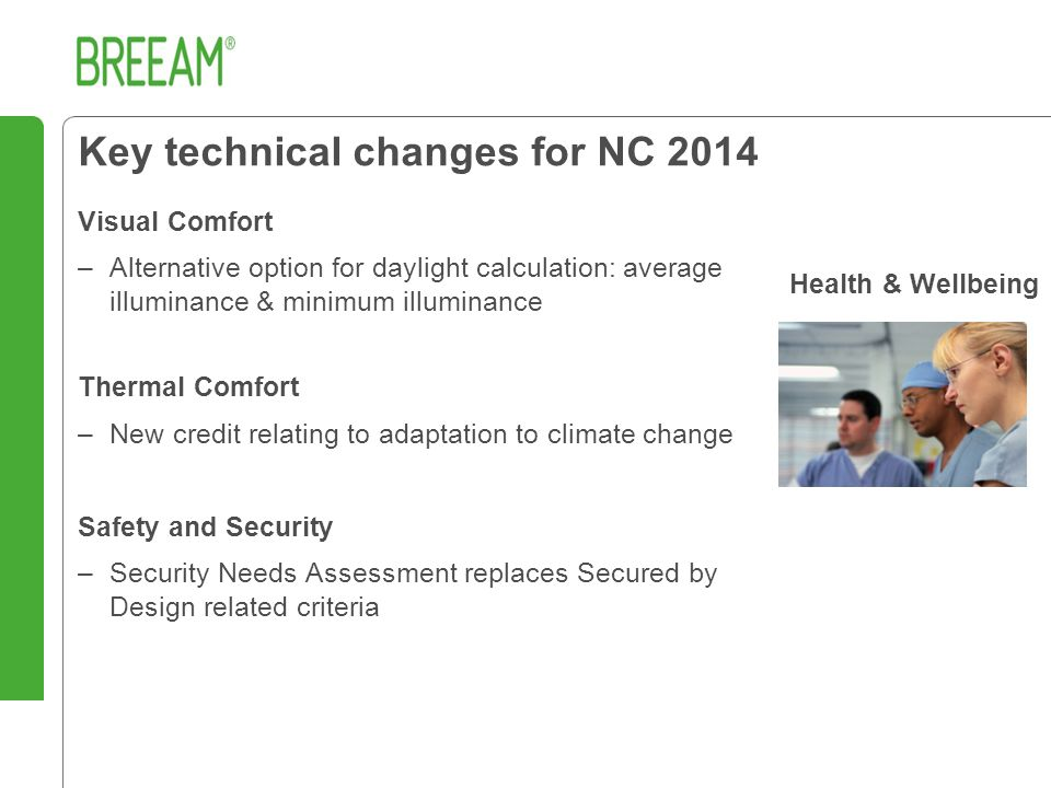 Key technical changes for NC 2014 Visual Comfort –Alternative option for daylight calculation: average illuminance & minimum illuminance Thermal Comfort –New credit relating to adaptation to climate change Safety and Security –Security Needs Assessment replaces Secured by Design related criteria Health & Wellbeing