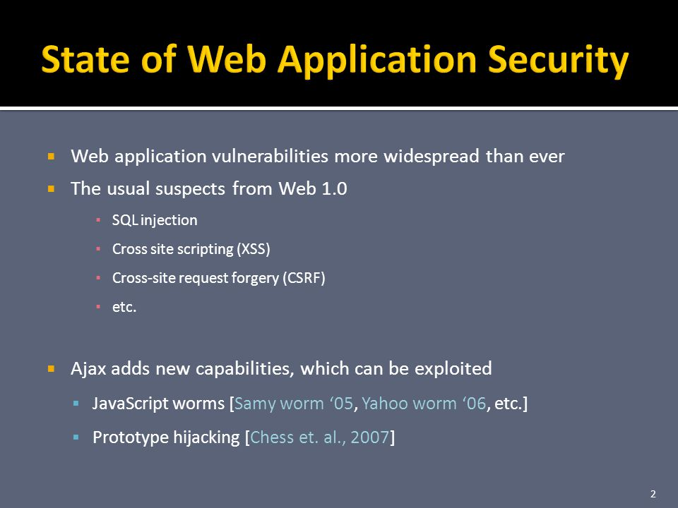 Web application vulnerabilities more widespread than ever The usual suspects from Web 1.0 SQL injection Cross site scripting (XSS) Cross-site request forgery (CSRF) etc.