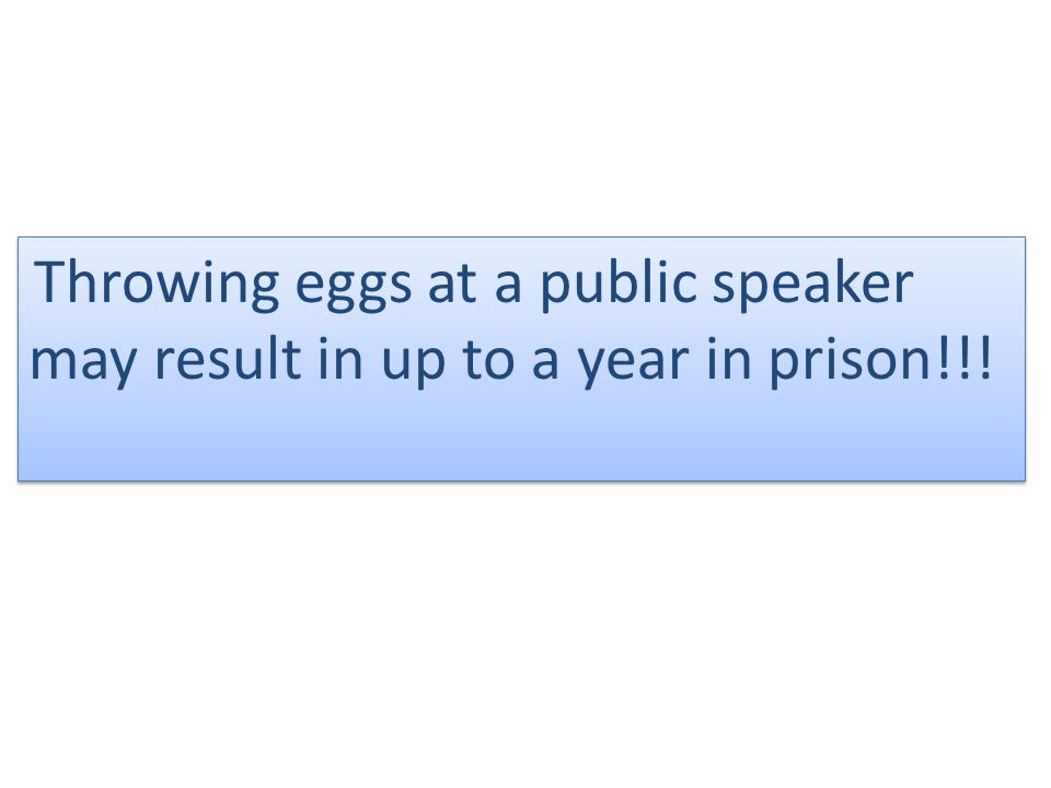 Throwing eggs at a public speaker may result in up to a year in prison!!.
