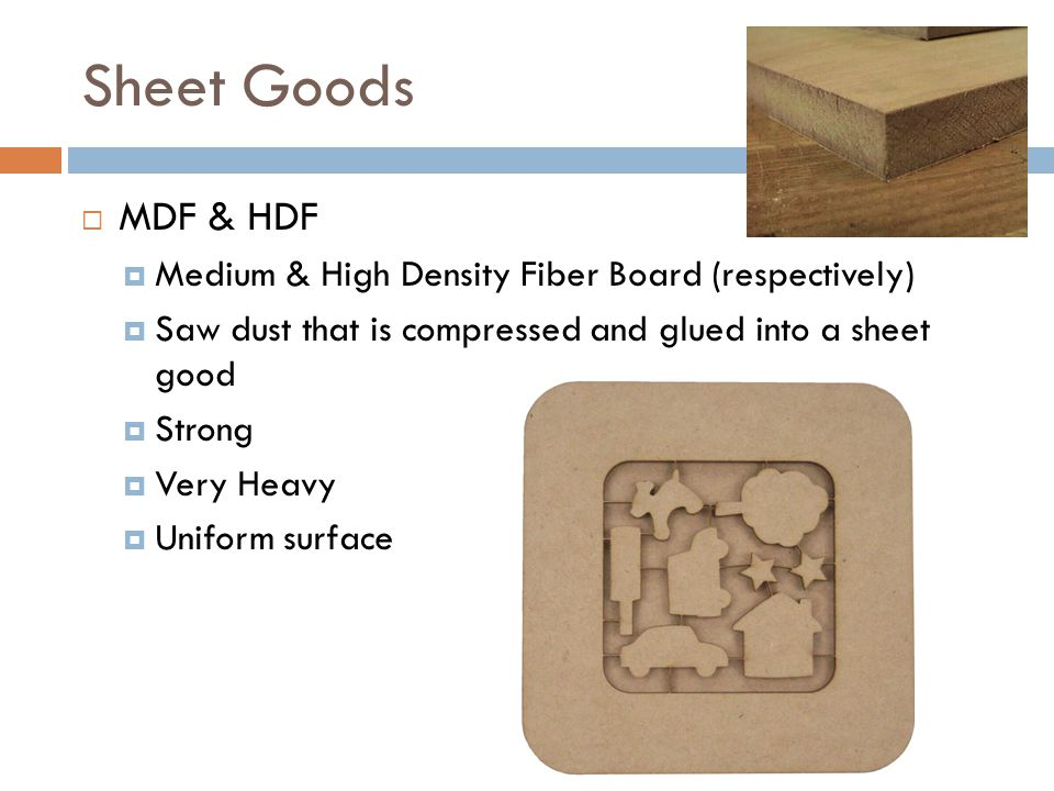 Sheet Goods MDF & HDF Medium & High Density Fiber Board (respectively) Saw dust that is compressed and glued into a sheet good Strong Very Heavy Unifo