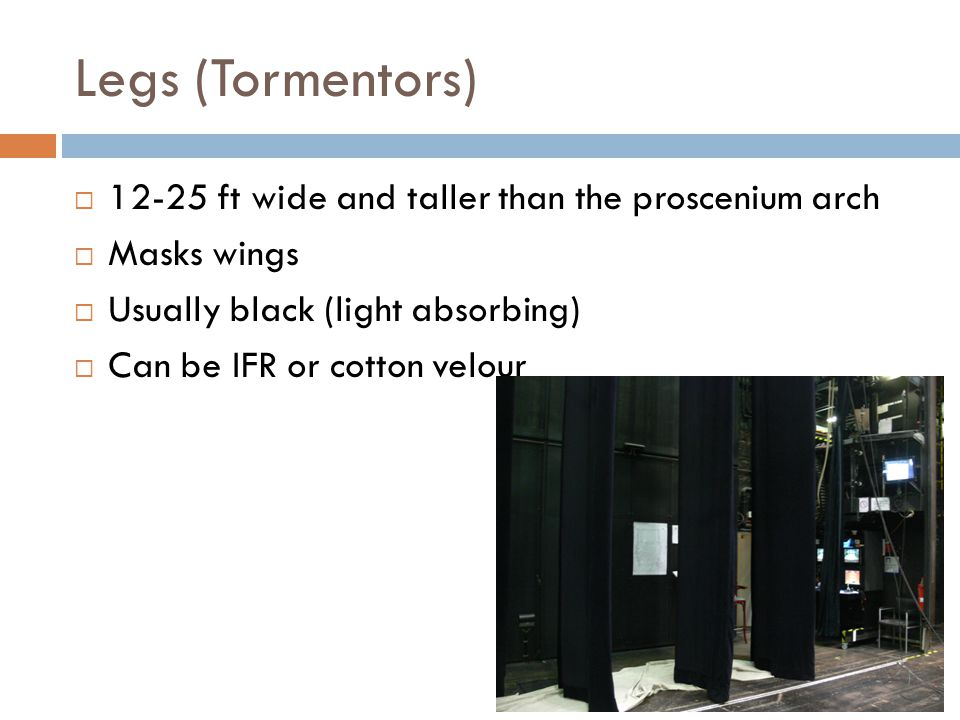 Legs (Tormentors) 12-25 ft wide and taller than the proscenium arch Masks wings Usually black (light absorbing) Can be IFR or cotton velour