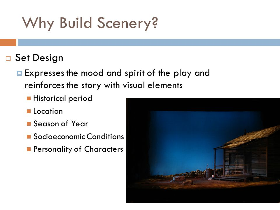 Why Build Scenery? Set Design Expresses the mood and spirit of the play and reinforces the story with visual elements Historical period Location Seaso
