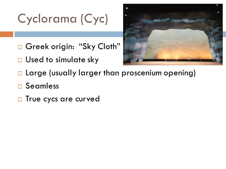 Cyclorama (Cyc) Greek origin: Sky Cloth Used to simulate sky Large (usually larger than proscenium opening) Seamless True cycs are curved