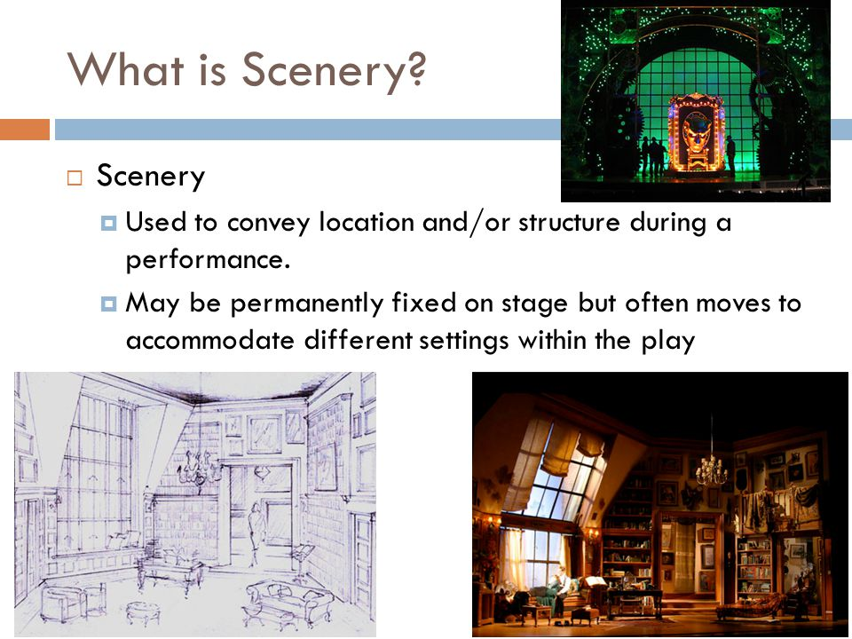 What is Scenery? Scenery Used to convey location and/or structure during a performance. May be permanently fixed on stage but often moves to accommoda