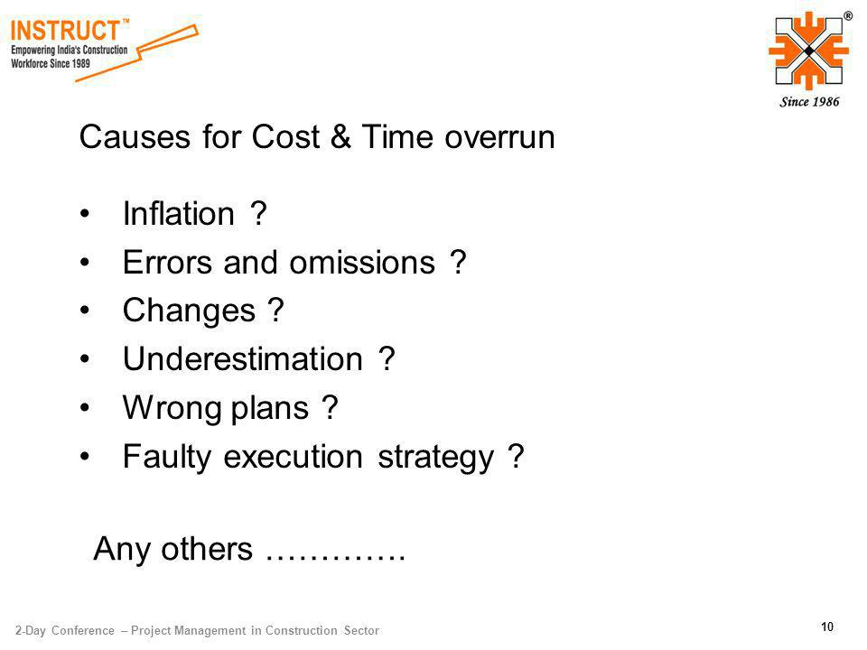 10 Causes for Cost & Time overrun Inflation ? Errors and omissions ? Changes ? Underestimation ? Wrong plans ? Faulty execution strategy ? Any others