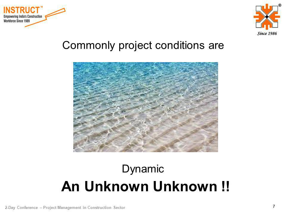 2-Day Conference – Project Management in Construction Sector 7 Commonly project conditions are Dynamic An Unknown Unknown !!