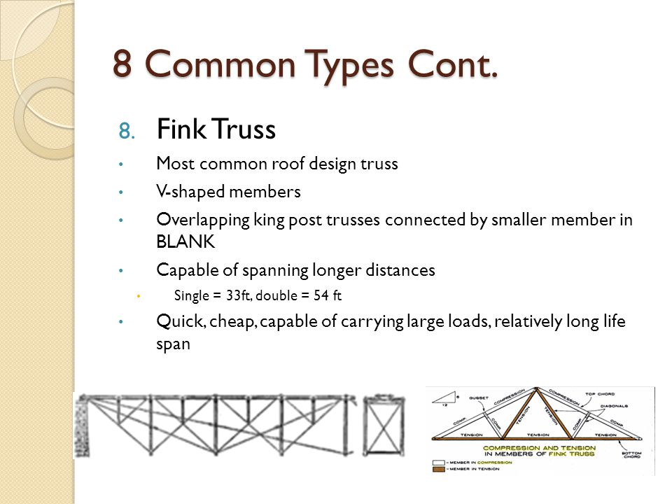 8. Fink Truss Most common roof design truss V-shaped members Overlapping king post trusses connected by smaller member in BLANK Capable of spanning lo