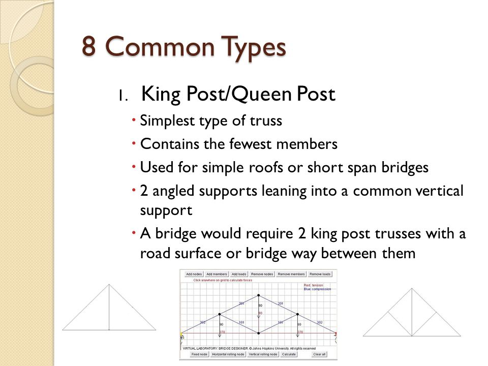 8 Common Types 1. King Post/Queen Post Simplest type of truss Contains the fewest members Used for simple roofs or short span bridges 2 angled support