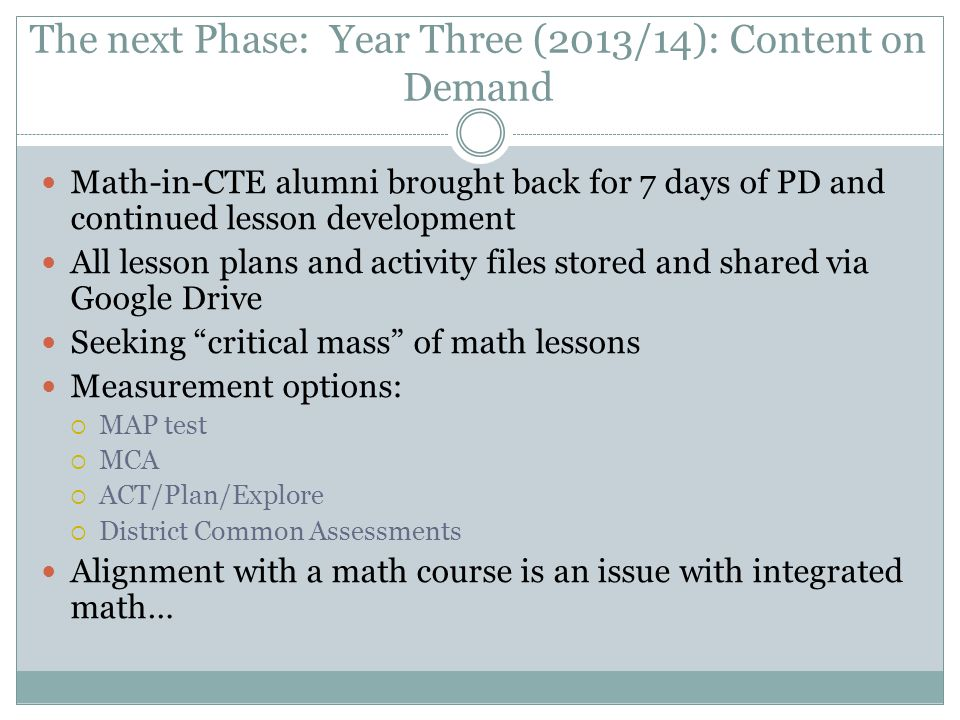 The next Phase: Year Three (2013/14): Content on Demand Math-in-CTE alumni brought back for 7 days of PD and continued lesson development All lesson p