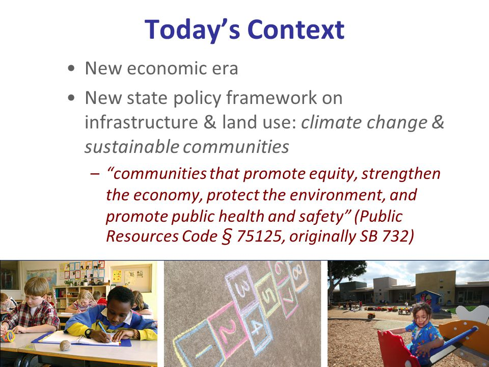 Todays Context New economic era New state policy framework on infrastructure & land use: climate change & sustainable communities –communities that promote equity, strengthen the economy, protect the environment, and promote public health and safety (Public Resources Code § 75125, originally SB 732)