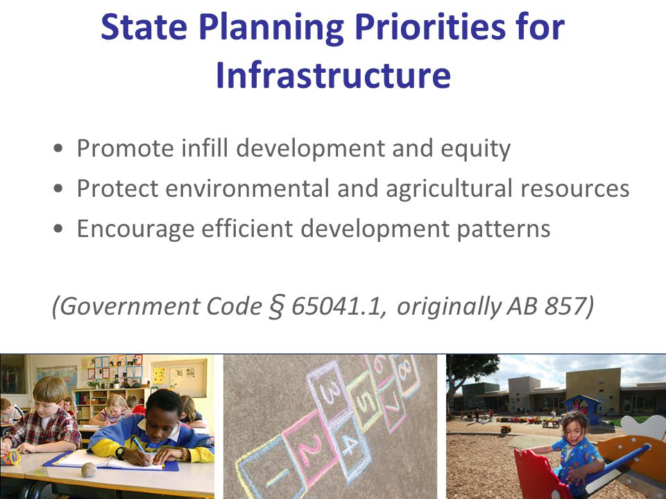 State Planning Priorities for Infrastructure Promote infill development and equity Protect environmental and agricultural resources Encourage efficient development patterns (Government Code § 65041.1, originally AB 857)