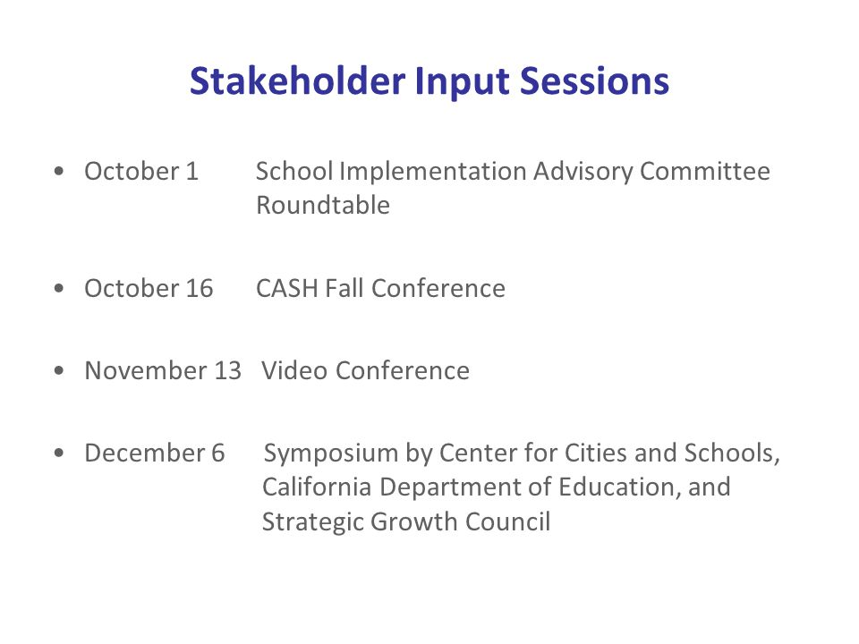 Stakeholder Input Sessions October 1 School Implementation Advisory Committee Roundtable October 16 CASH Fall Conference November 13 Video Conference December 6 Symposium by Center for Cities and Schools, California Department of Education, and Strategic Growth Council