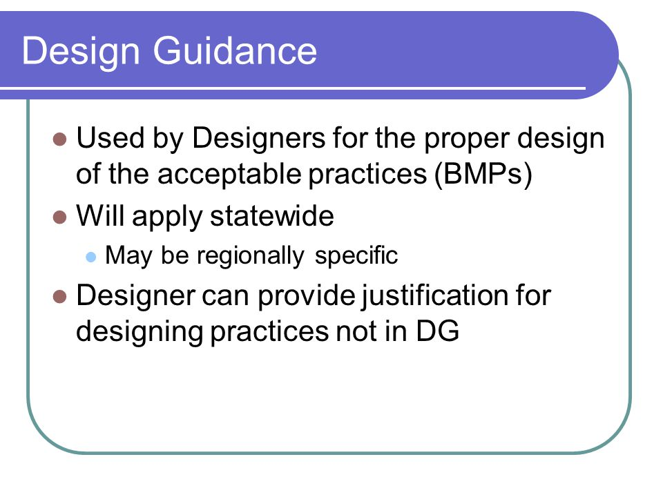 Design Guidance Used by Designers for the proper design of the acceptable practices (BMPs) Will apply statewide May be regionally specific Designer can provide justification for designing practices not in DG