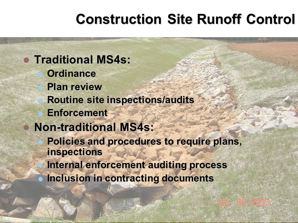 Construction Site Runoff Control Traditional MS4s: Traditional MS4s: Ordinance Ordinance Plan review Plan review Routine site inspections/audits Routine site inspections/audits Enforcement Enforcement Non-traditional MS4s: Non-traditional MS4s: Policies and procedures to require plans, inspections Policies and procedures to require plans, inspections Internal enforcement auditing process Internal enforcement auditing process Inclusion in contracting documents Inclusion in contracting documents