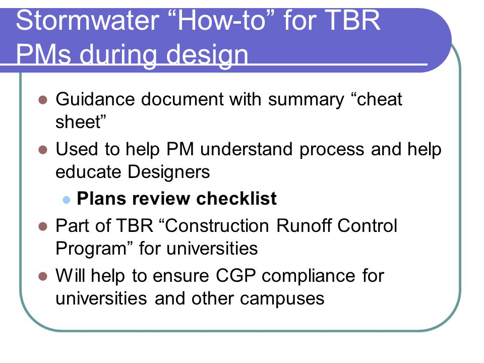 Stormwater How-to for TBR PMs during design Guidance document with summary cheat sheet Used to help PM understand process and help educate Designers Plans review checklist Part of TBR Construction Runoff Control Program for universities Will help to ensure CGP compliance for universities and other campuses