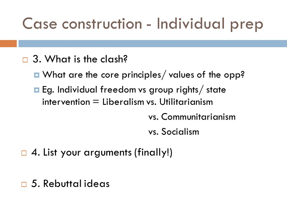 Case construction - Individual prep 3. What is the clash? What are the core principles/ values of the opp? Eg. Individual freedom vs group rights/ sta