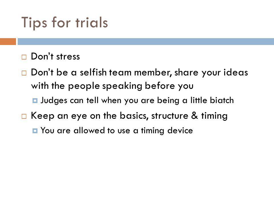 Tips for trials Dont stress Dont be a selfish team member, share your ideas with the people speaking before you Judges can tell when you are being a l