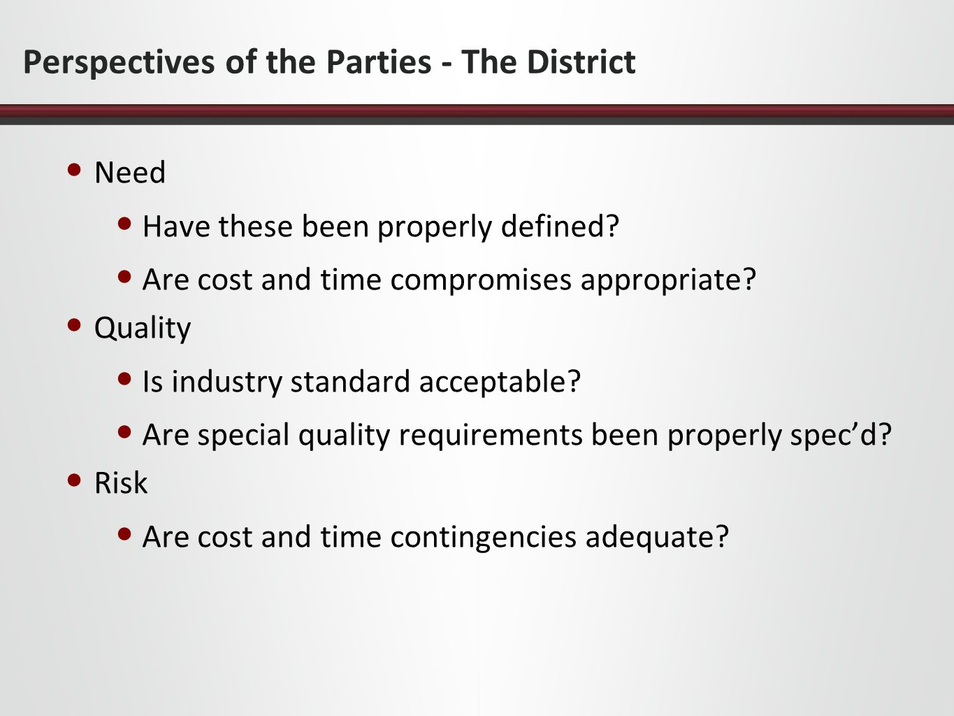Perspectives of the Parties - The District Need Have these been properly defined? Are cost and time compromises appropriate? Quality Is industry stand