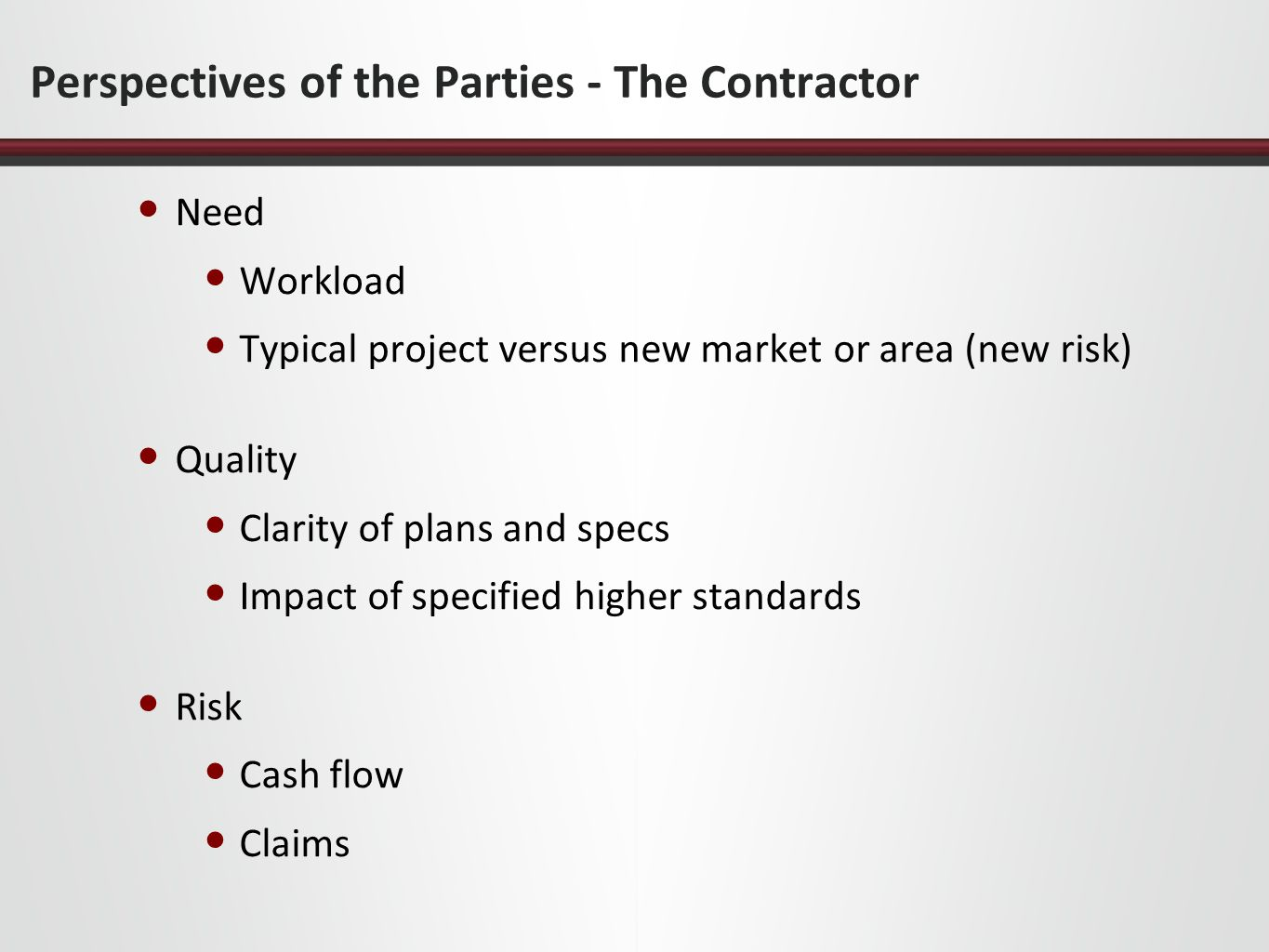 Perspectives of the Parties - The Contractor Need Workload Typical project versus new market or area (new risk) Quality Clarity of plans and specs Imp