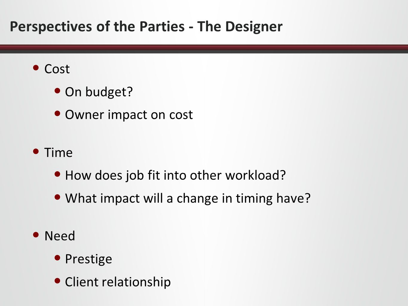 Perspectives of the Parties - The Designer Cost On budget? Owner impact on cost Time How does job fit into other workload? What impact will a change i