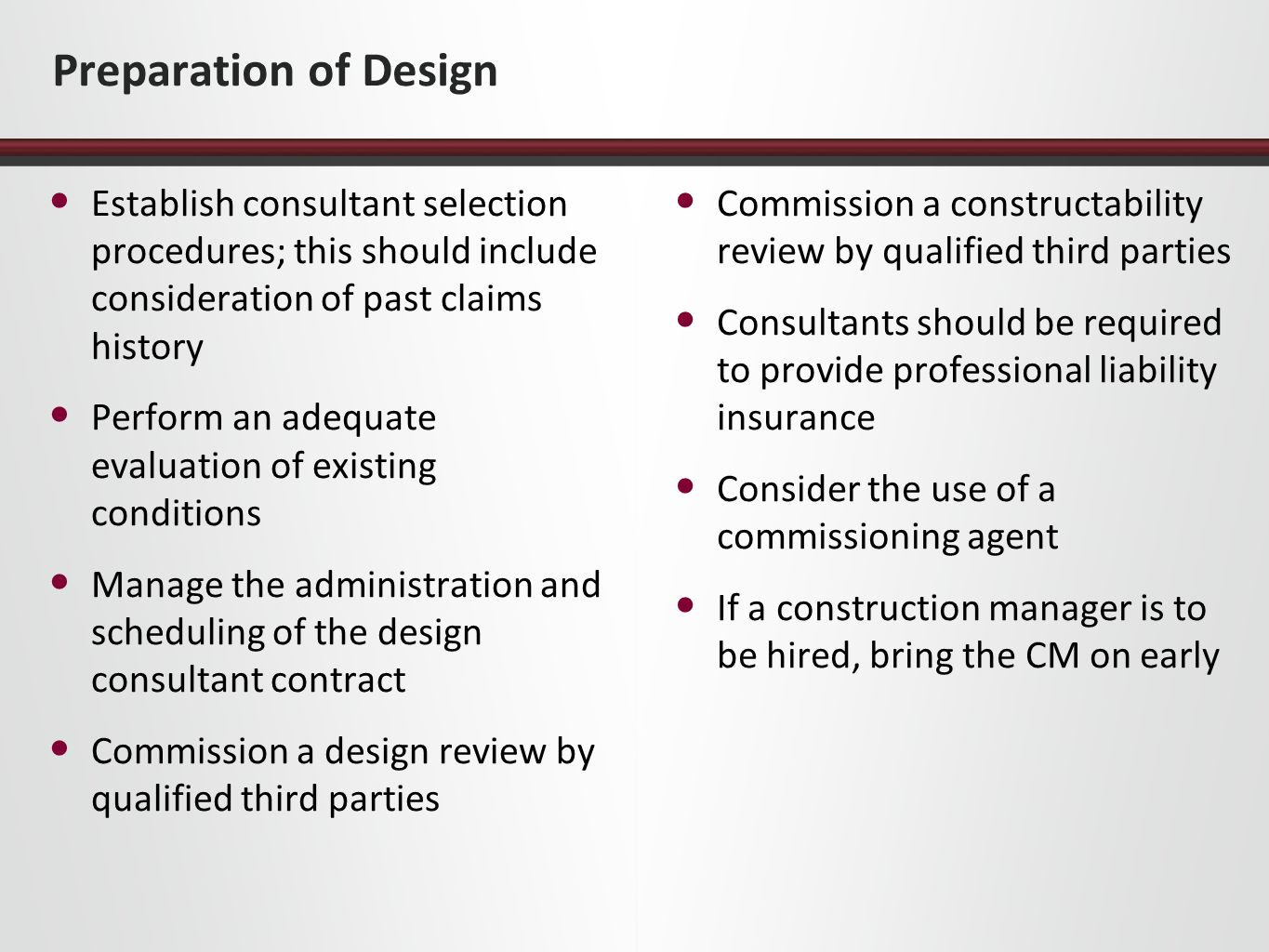 Preparation of Design Establish consultant selection procedures; this should include consideration of past claims history Perform an adequate evaluation of existing conditions Manage the administration and scheduling of the design consultant contract Commission a design review by qualified third parties Commission a constructability review by qualified third parties Consultants should be required to provide professional liability insurance Consider the use of a commissioning agent If a construction manager is to be hired, bring the CM on early