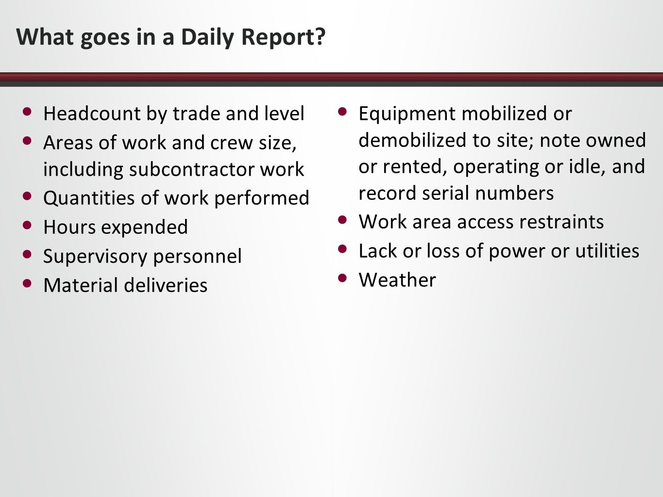 What goes in a Daily Report? Headcount by trade and level Areas of work and crew size, including subcontractor work Quantities of work performed Hours