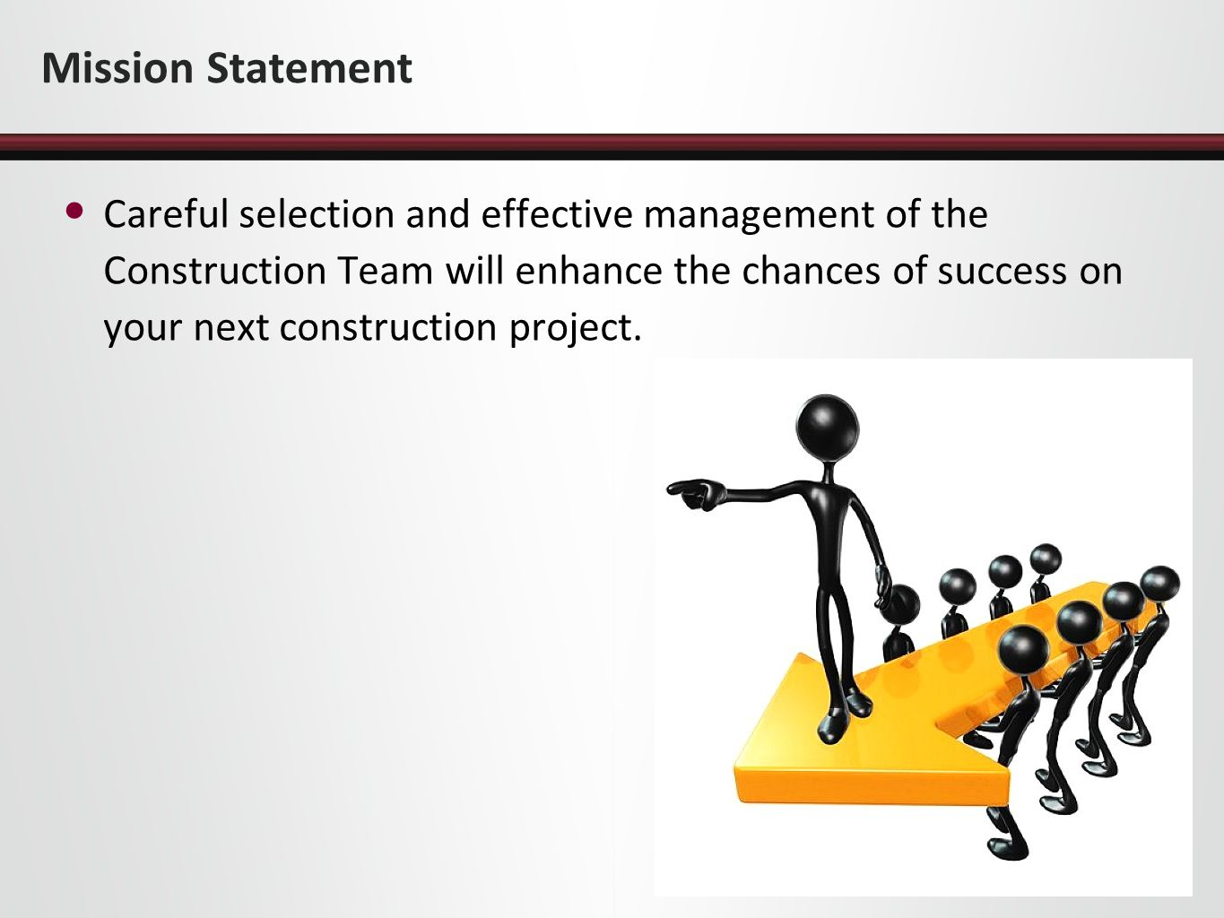 Mission Statement Careful selection and effective management of the Construction Team will enhance the chances of success on your next construction pr
