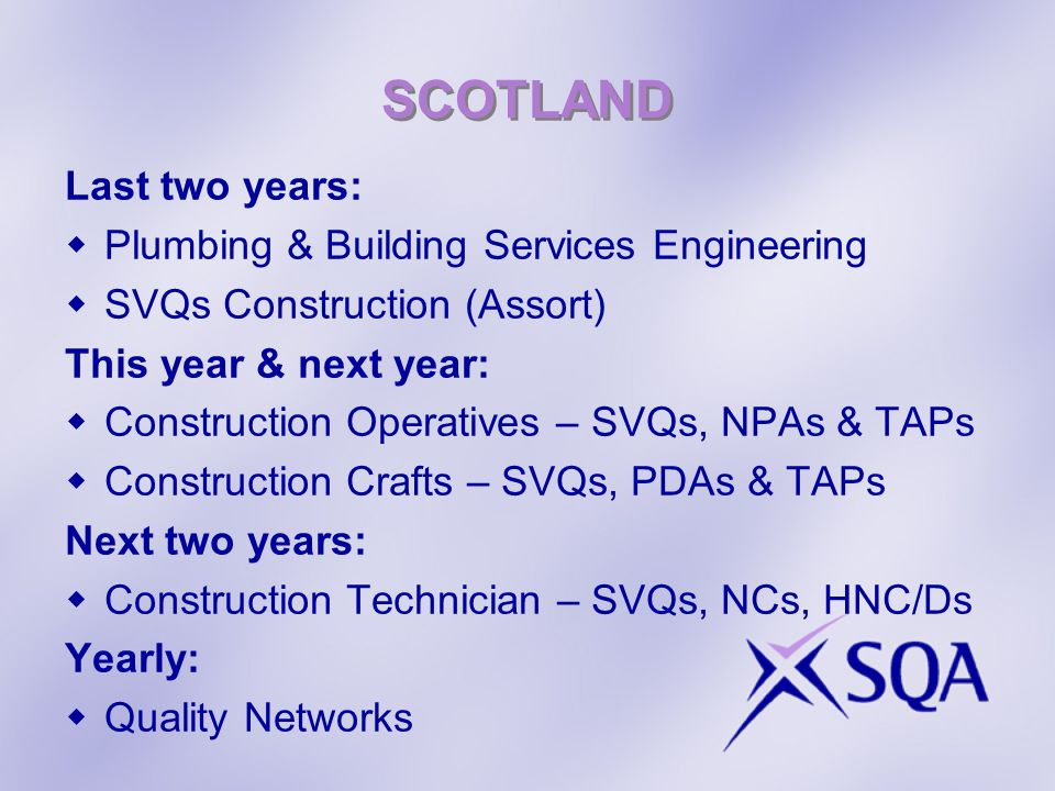 SCOTLAND Last two years: Plumbing & Building Services Engineering SVQs Construction (Assort) This year & next year: Construction Operatives – SVQs, NPAs & TAPs Construction Crafts – SVQs, PDAs & TAPs Next two years: Construction Technician – SVQs, NCs, HNC/Ds Yearly: Quality Networks