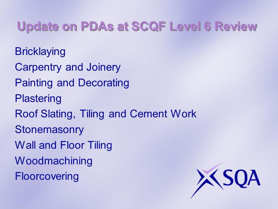 Update on PDAs at SCQF Level 6 Review Bricklaying Carpentry and Joinery Painting and Decorating Plastering Roof Slating, Tiling and Cement Work Stonemasonry Wall and Floor Tiling Woodmachining Floorcovering